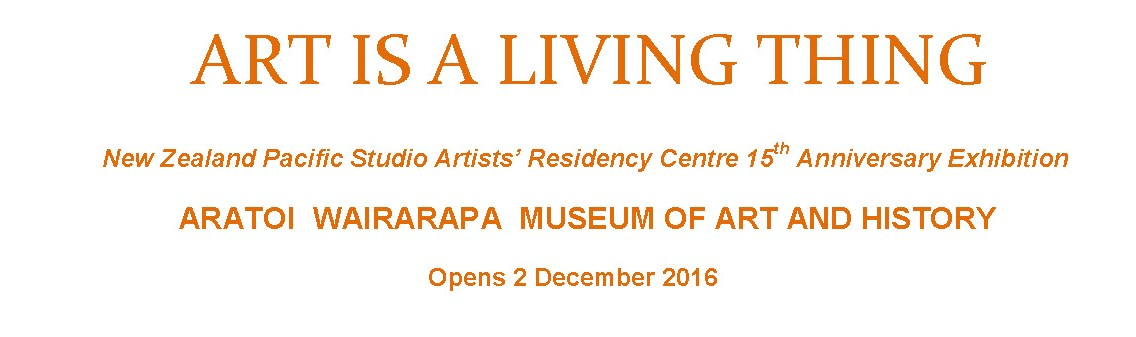 Art is a Living Thing - NZ Pacific Studio Exhibition - opens 2 December 2016